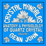 Crystal Mandalas: Anatomy and Physiology of Quartz Crystals, Volume 1 by Genn John