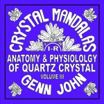 Crystal Mandalas: Anatomy and Physiology of Quartz Crystals, Volume 3 by Genn John